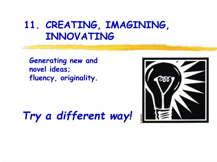 11. 	CREATING, IMAGINING, 			INNOVATING