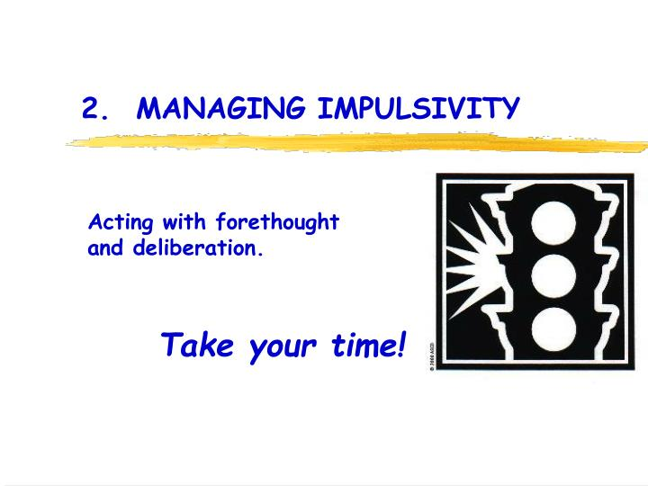 2.  MANAGING IMPULSIVITY