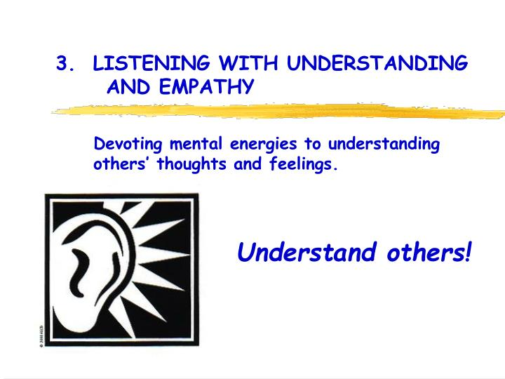 3.  LISTENING WITH UNDERSTANDING                                                           	AND EMPATHY