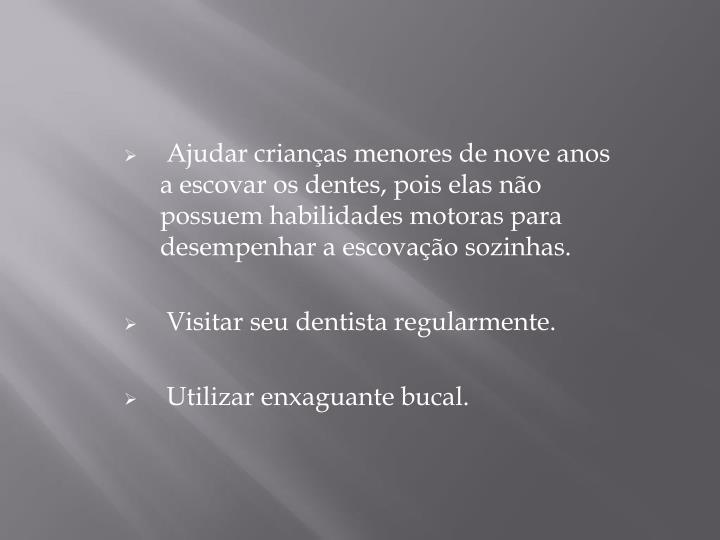 Ajudar crianças menores de nove anos a escovar os dentes, pois elas não possuem habilidades motoras para desempenhar a escovação sozinhas.