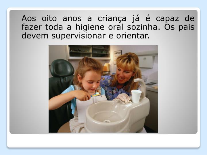 Aos oito anos a criança já é capaz de fazer toda a higiene oral sozinha. Os pais devem supervisionar e orientar.