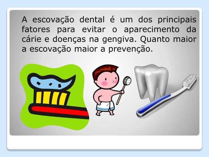 A escovação dental é um dos principais fatores para evitar o aparecimento da cárie e doenças na gengiva. Quanto maior a escovação maior a prevenção.