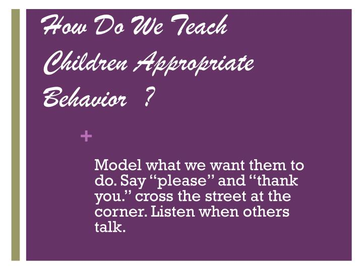 How Do We Teach Children Appropriate Behavior  ?