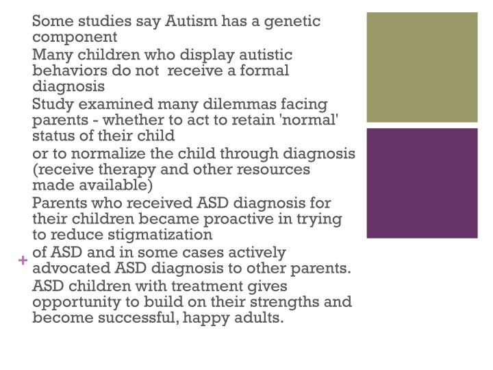 Some studies say Autism has a genetic component