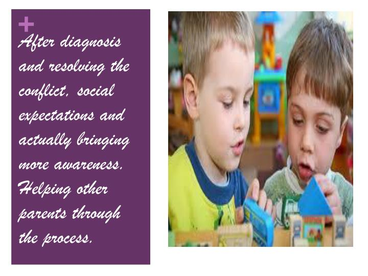 After diagnosis and resolving the conflict, social expectations and actually bringing more awareness. Helping other parents through the process.