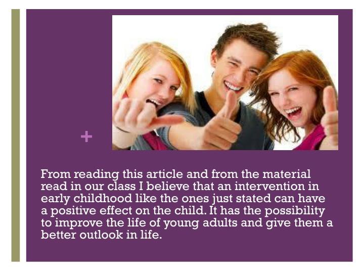 From reading this article and from the material read in our class I believe that an intervention in early childhood like the ones just stated can have a positive effect on the child. It has the possibility to improve the life of young adults and give them a better outlook in life.