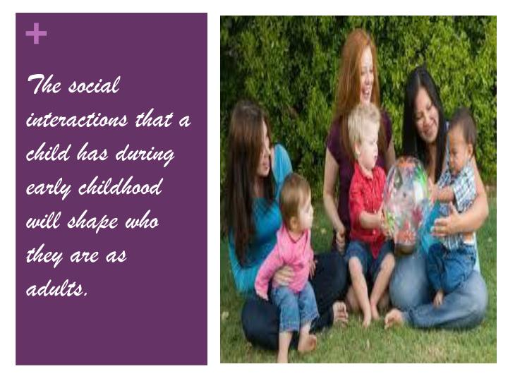 The social interactions that a child has during early childhood will shape who they are as adults.