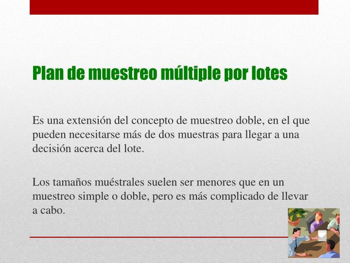 Es una extensión del concepto de muestreo doble, en el que pueden necesitarse más de dos muestras para llegar a una decisión acerca del lote.