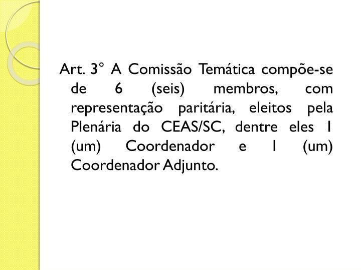 Art. 3° A Comissão Temática compõe-se de 6 (seis) membros, com representação paritária, eleitos pela Plenária do CEAS/SC, dentre eles 1 (um) Coordenador e 1 (um) Coordenador Adjunto.