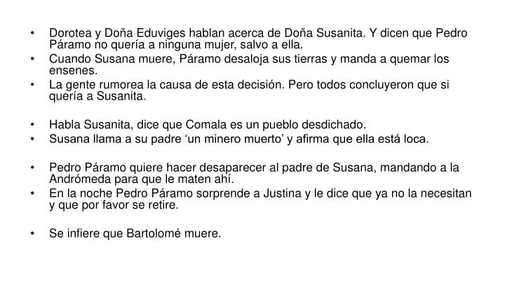 Dorotea y Doña Eduviges hablan acerca de Doña Susanita. Y dicen que Pedro Páramo no quería a ninguna mujer, salvo a ella.