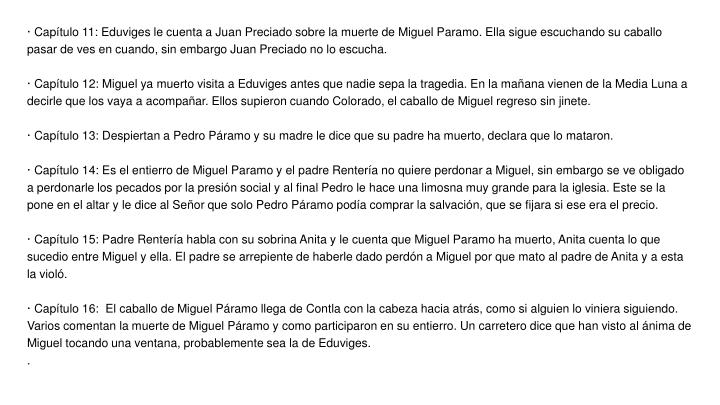 · Capítulo 11: Eduviges le cuenta a Juan Preciado sobre la muerte de Miguel Paramo. Ella sigue escuchando su caballo pasar de ves en cuando, sin embargo Juan Preciado no lo escucha.