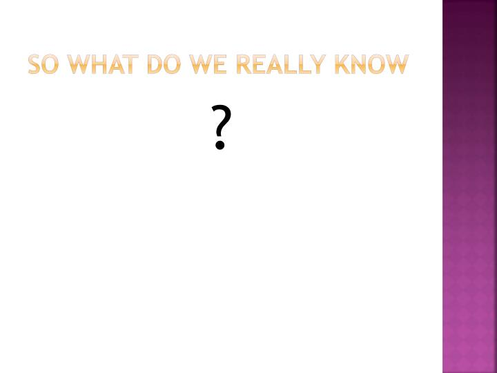 So What Do We Really Know