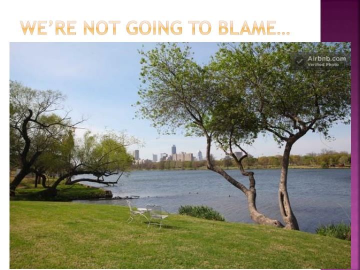 We're Not going to Blame…