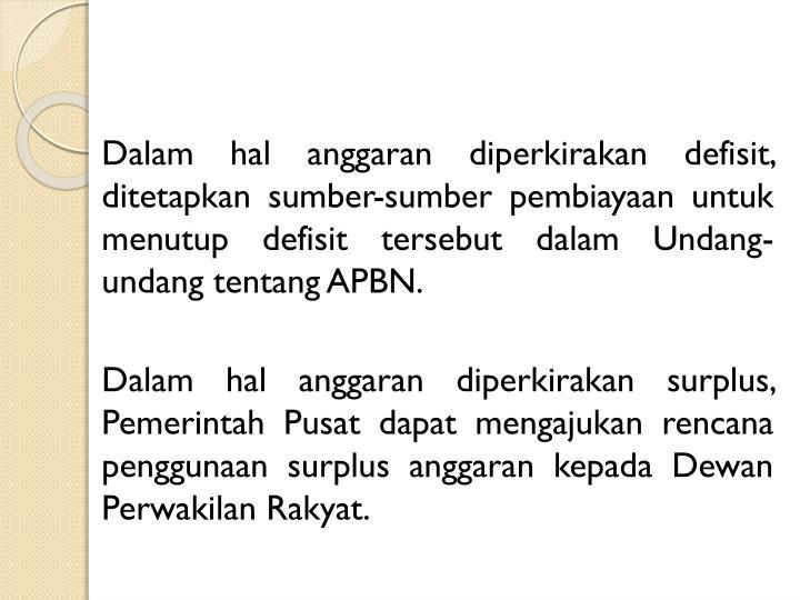 Dalam hal anggaran diperkirakan defisit, ditetapkan sumber-sumber pembiayaan untuk menutup defisit tersebut dalam Undang-undang tentang APBN.