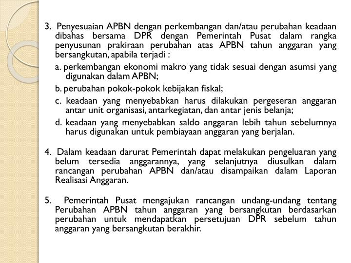3.  Penyesuaian APBN dengan perkembangan dan/atau perubahan keadaan dibahas bersama DPR dengan Pemerintah Pusat dalam rangka penyusunan prakiraan perubahan atas APBN tahun anggaran yang bersangkutan, apabila terjadi :