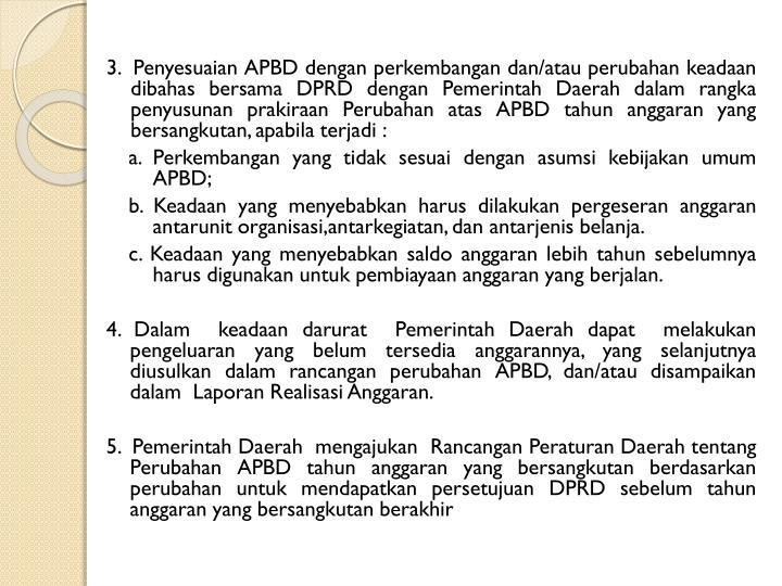 3.  Penyesuaian APBD dengan perkembangan dan/atau perubahan keadaan dibahas bersama DPRD dengan Pemerintah Daerah dalam rangka penyusunan prakiraan Perubahan atas APBD tahun anggaran yang bersangkutan, apabila terjadi :