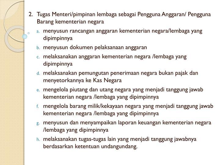 2.   Tugas Menteri/pimpinan lembaga sebagai Pengguna Anggaran/ Pengguna Barang kementerian negara