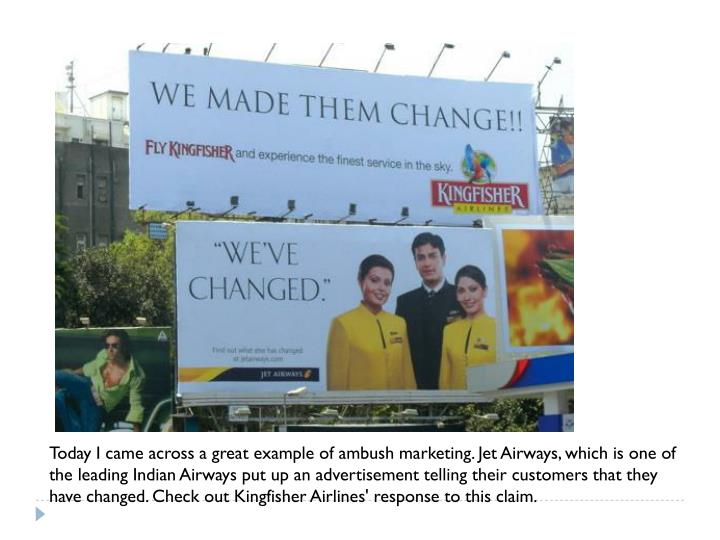 Today I came across a great example of ambush marketing. Jet Airways, which is one of the leading Indian Airways put up an advertisement telling their customers that they have changed. Check out Kingfisher Airlines' response to this claim.
