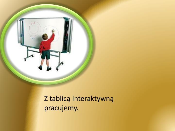 Z tablicą interaktywną pracujemy.