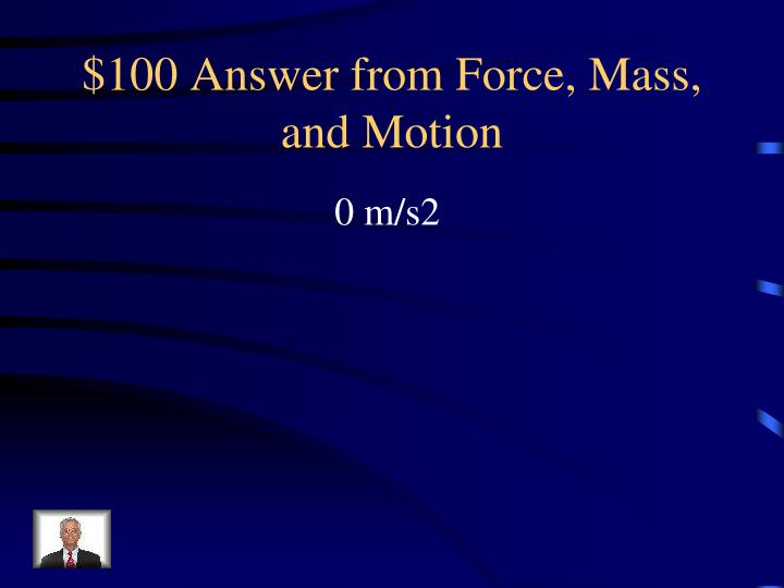$100 Answer from Force, Mass, and Motion