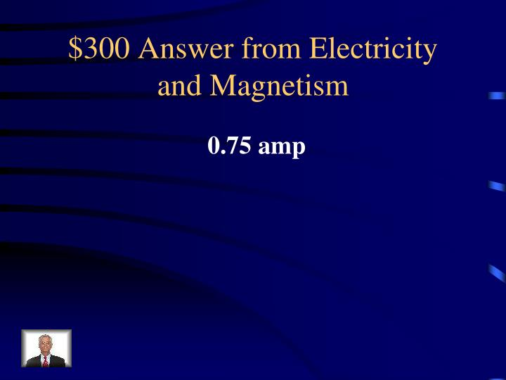 $300 Answer from Electricity and Magnetism