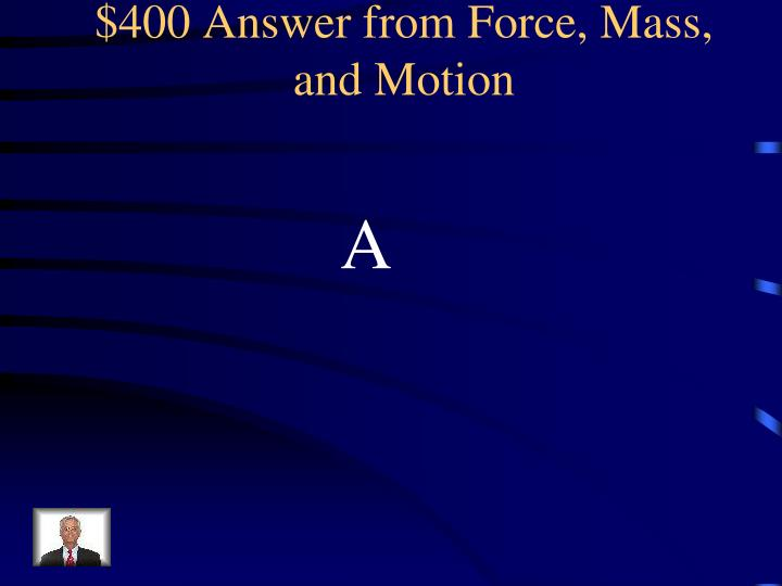 $400 Answer from Force, Mass, and Motion