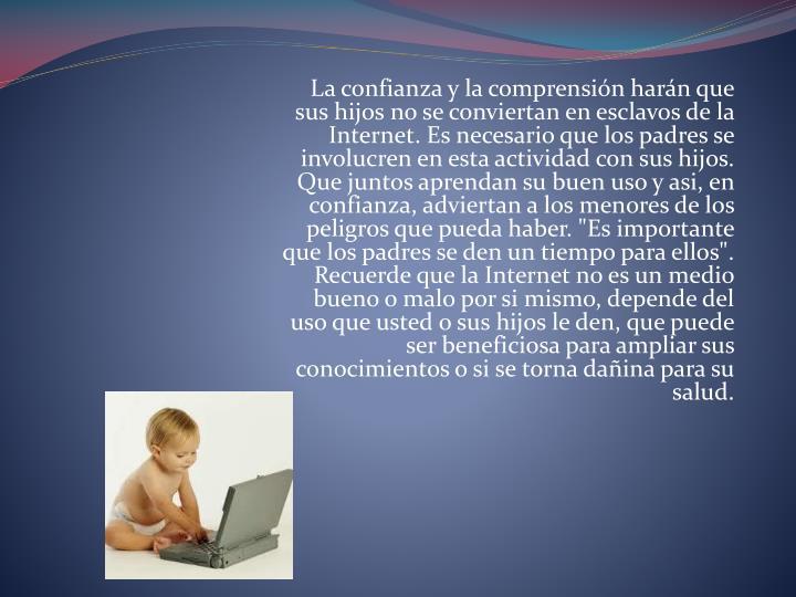 La confianza y la comprensión harán que sus hijos no se conviertan en esclavos de la Internet. Es necesario que los padres se involucren en esta actividad con sus hijos. Que juntos aprendan su buen uso y