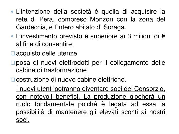 L'intenzione della società è quella di acquisire la rete di Pera, compreso Monzon con la zona del Gardeccia, e l'intero abitato di Soraga.