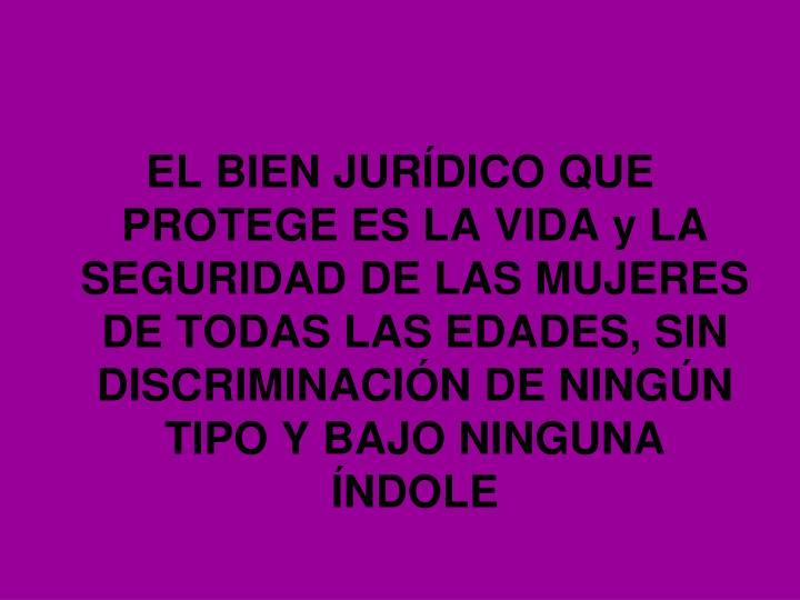 EL BIEN JURÍDICO QUE PROTEGE ES LA VIDA y LA SEGURIDAD DE LAS MUJERES DE TODAS LAS EDADES, SIN DISCRIMINACIÓN DE NINGÚN TIPO Y BAJO NINGUNA ÍNDOLE