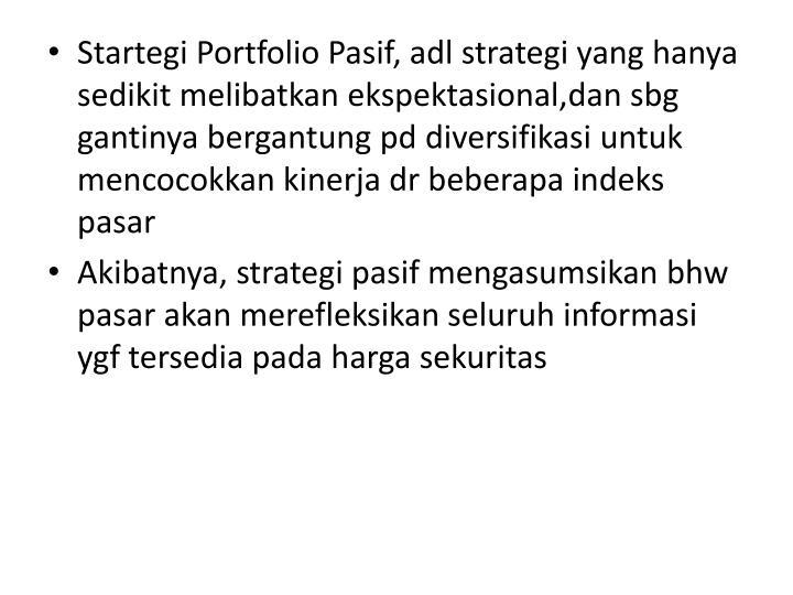 Startegi Portfolio Pasif, adl strategi yang hanya sedikit melibatkan ekspektasional,dan sbg gantinya bergantung pd diversifikasi untuk mencocokkan kinerja dr beberapa indeks pasar