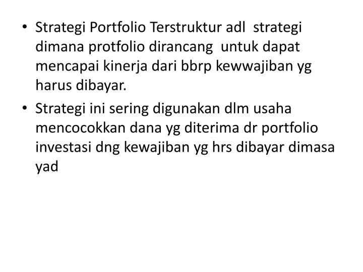 Strategi Portfolio Terstruktur adl  strategi dimana protfolio dirancang  untuk dapat mencapai kinerja dari bbrp kewwajiban yg harus dibayar.