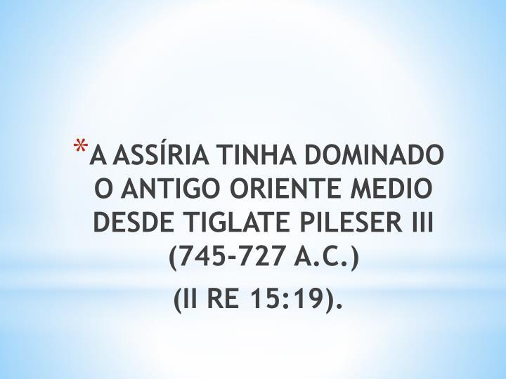 A ASSÍRIA TINHA DOMINADO O ANTIGO ORIENTE MEDIO DESDE TIGLATE PILESER III (745-727 A.C.)