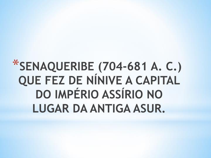 SENAQUERIBE (704-681 A. C.) QUE FEZ DE NÍNIVE A CAPITAL DO IMPÉRIO ASSÍRIO NO LUGAR DA ANTIGA ASUR.
