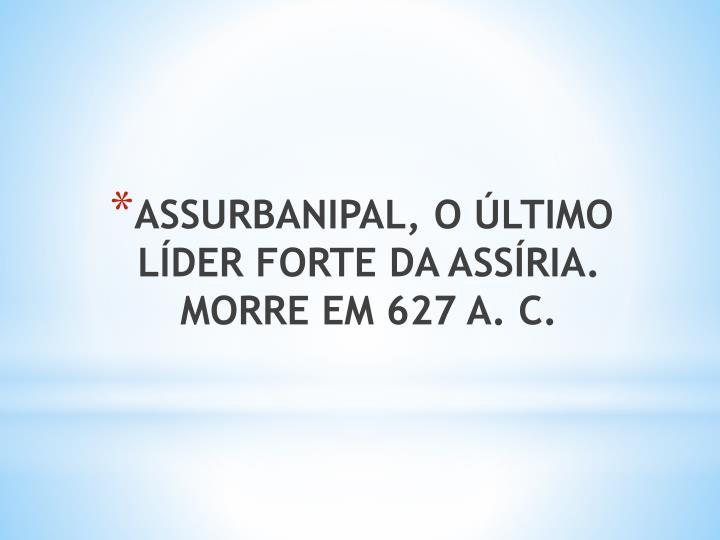 ASSURBANIPAL, O ÚLTIMO LÍDER FORTE DA ASSÍRIA. MORRE EM 627 A. C.