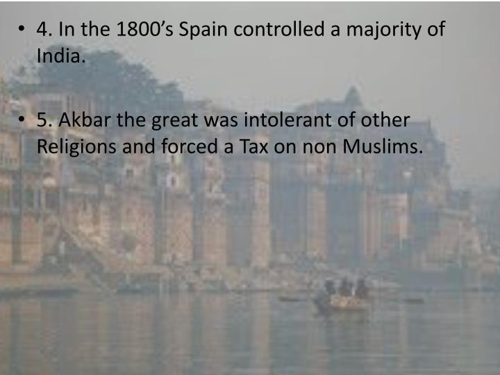 4. In the 1800's Spain controlled a majority of India.