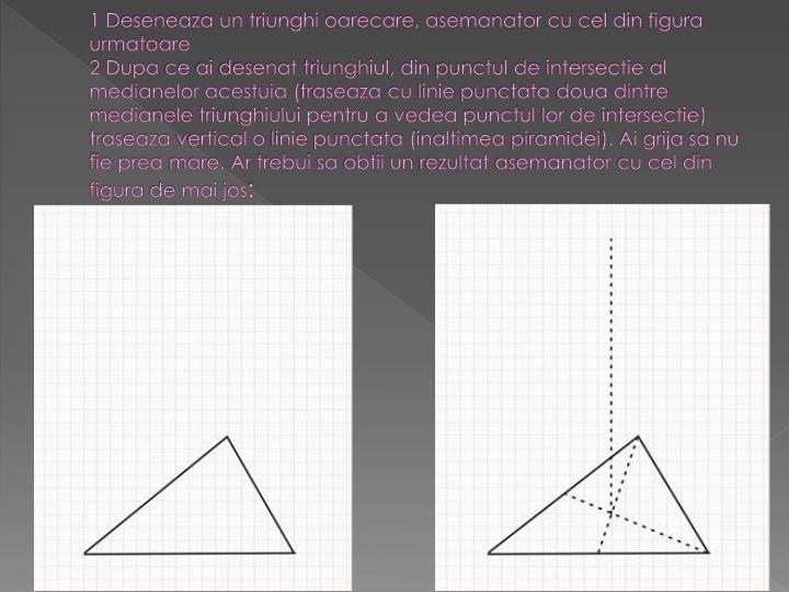 1 Deseneaza un triunghi oarecare, asemanator cu cel din figura urmatoare