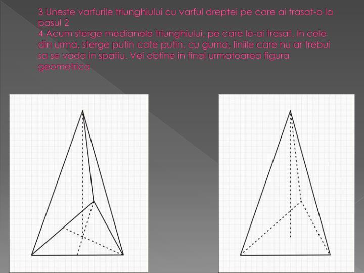 3 Uneste varfurile triunghiului cu varful dreptei pe care ai trasat-o la pasul 2