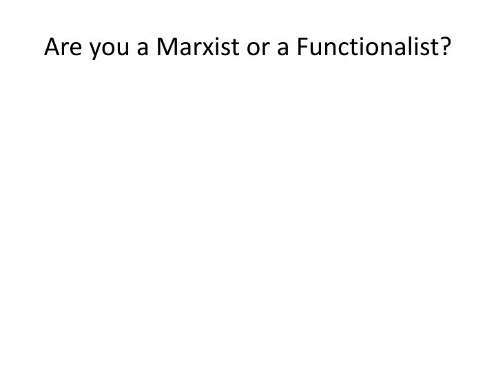 Are you a Marxist or a Functionalist?