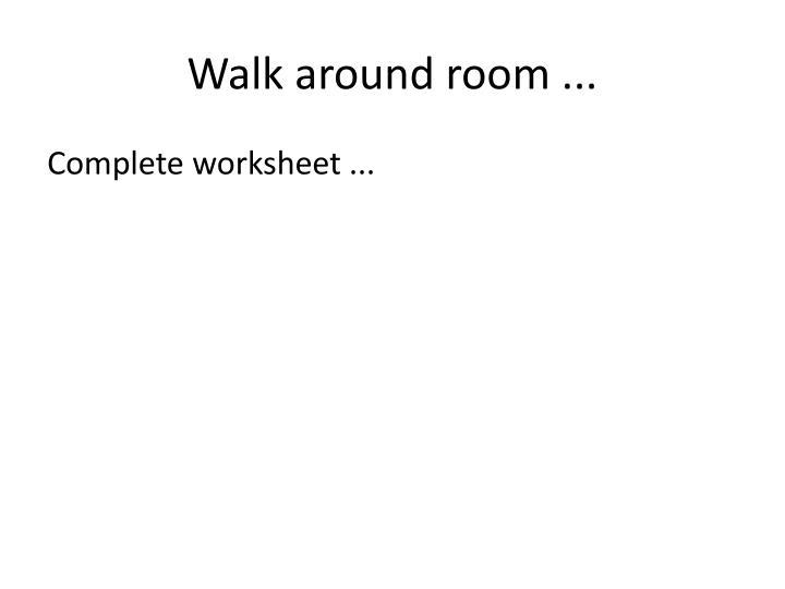 Walk around room ...