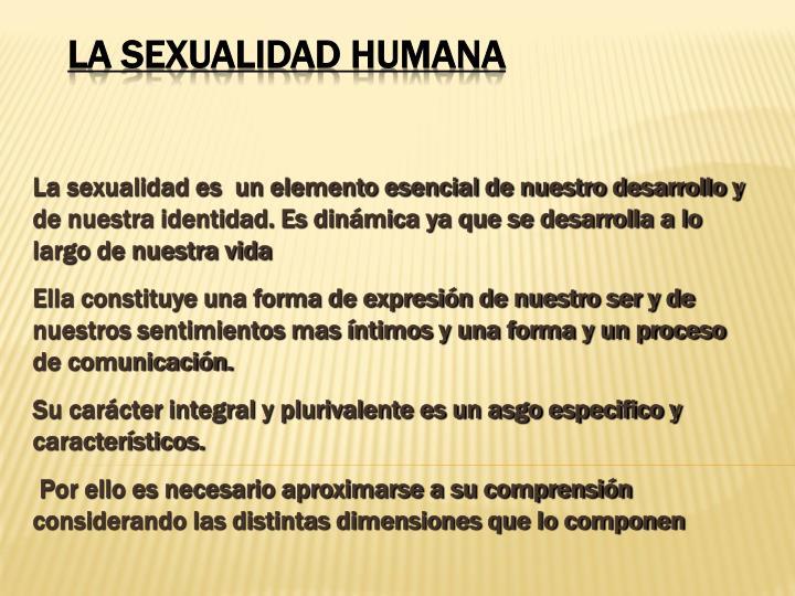 La sexualidad es  un elemento esencial de nuestro desarrollo y de nuestra identidad. Es dinámica ya que se desarrolla a lo largo de nuestra vida