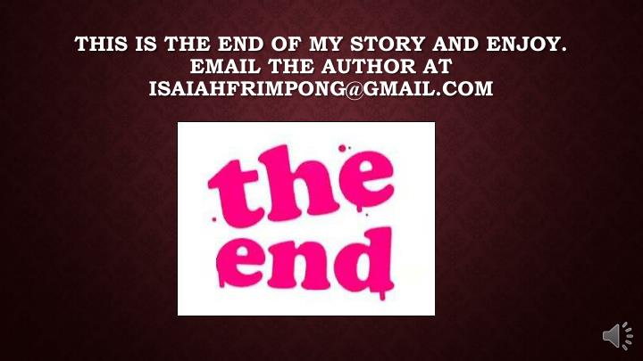 This is the end of my story and enjoy. Email the author at isaiahfrimpong@gmail.com