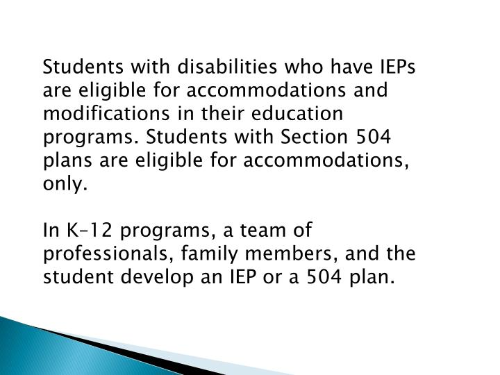Students with disabilities who have IEPs are eligible for accommodations and modifications in their education programs. Students with Section 504 plans are eligible for accommodations, only.