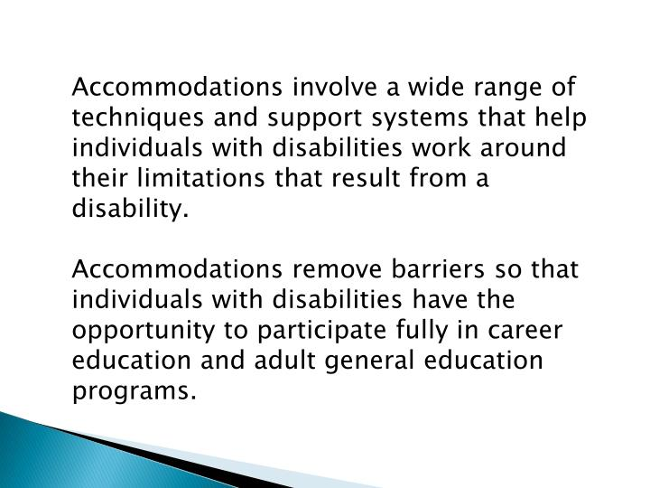 Accommodations involve a wide range of techniques and support systems that help individuals with disabilities work around their limitations that result from a disability.