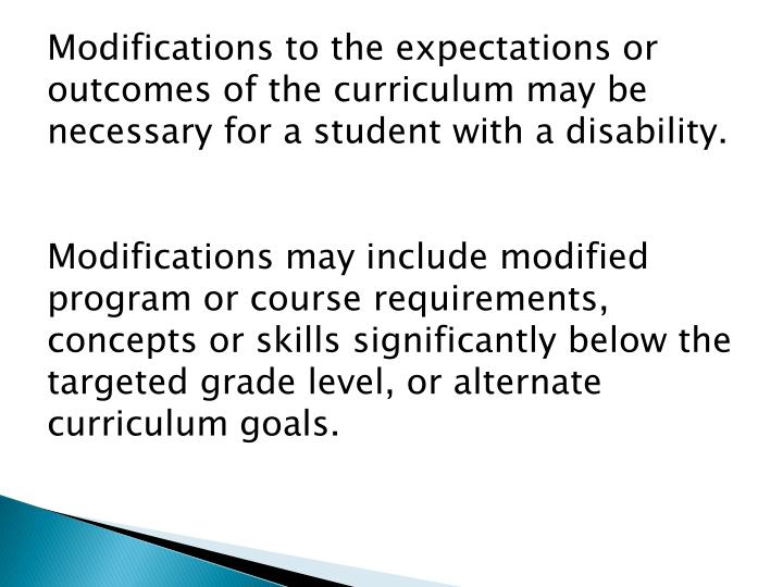 Modifications to the expectations or outcomes of the curriculum may be necessary for a student with a disability.