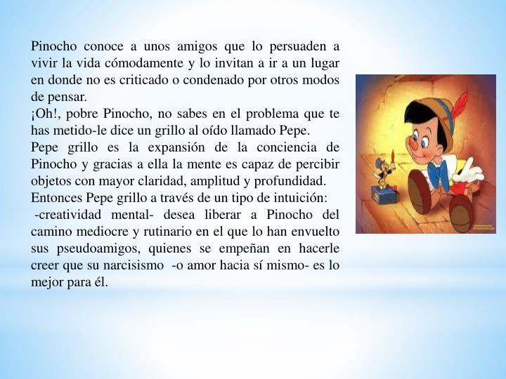 Pinocho conoce a unos amigos que lo persuaden a vivir la vida cómodamente y lo invitan a ir a un lugar en donde no es criticado o condenado por otros modos de pensar.