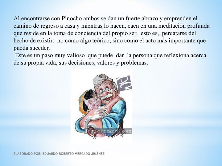 Al encontrarse con Pinocho ambos se dan un fuerte abrazo y emprenden el camino de regreso a casa y mientras lo hacen, caen en una meditación profunda que reside en la toma de conciencia del propio ser,  esto es,  percatarse del hecho de existir;  no como algo teórico, sino como el acto más importante que pueda suceder