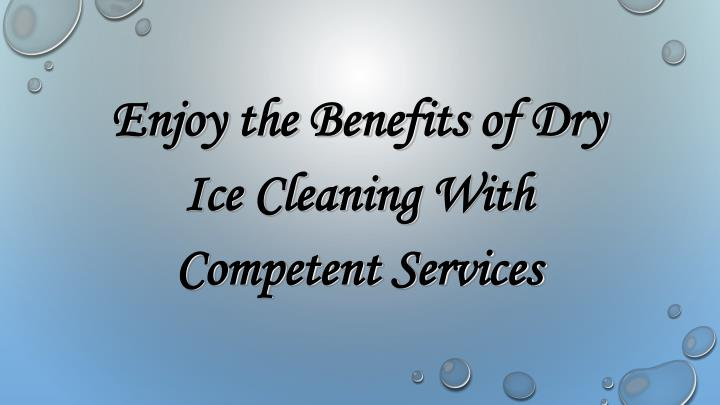 Enjoy the Benefits of Dry Ice Cleaning With Competent Services