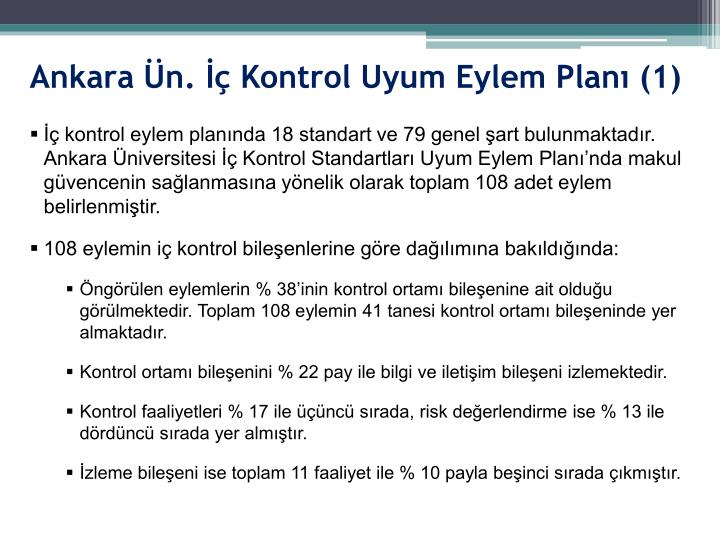 İç kontrol eylem planında 18 standart ve 79 genel şart bulunmaktadır. Ankara Üniversitesi İç Kontrol Standartları Uyum Eylem Planı'nda makul güvencenin sağlanmasına yönelik olarak toplam 108 adet eylem belirlenmiştir.