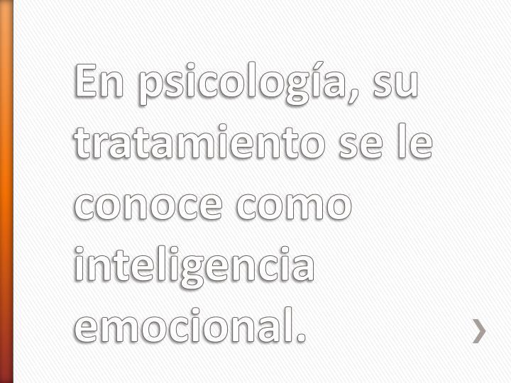 En psicología, su tratamiento se le conoce como inteligencia emocional.