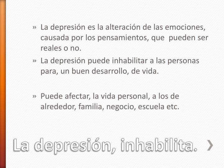 La depresión es la alteración de las emociones, causada por los pensamientos, que  pueden ser reales o no.